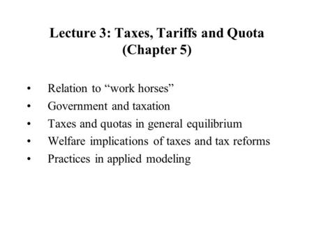 Lecture 3: Taxes, Tariffs and Quota (Chapter 5) Relation to work horses Government and taxation Taxes and quotas in general equilibrium Welfare implications.