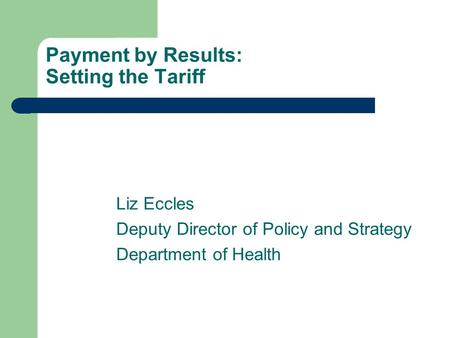 Payment by Results: Setting the Tariff Liz Eccles Deputy Director of Policy and Strategy Department of Health.