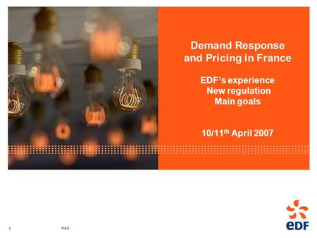 R&D 1 Demand Response and Pricing in France EDFs experience New regulation Main goals 10/11 th April 2007.