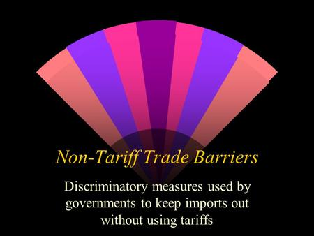 Non-Tariff Trade Barriers Discriminatory measures used by governments to keep imports out without using tariffs.
