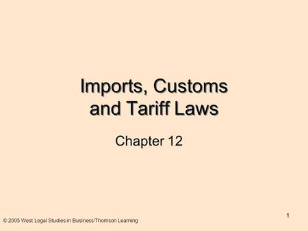 1 Imports, Customs and Tariff Laws Chapter 12 © 2005 West Legal Studies in Business/Thomson Learning.