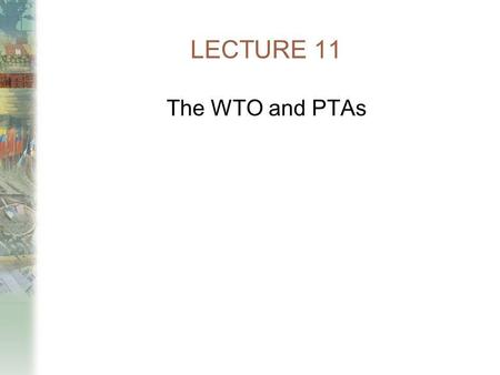 LECTURE 11 The WTO and PTAs.
