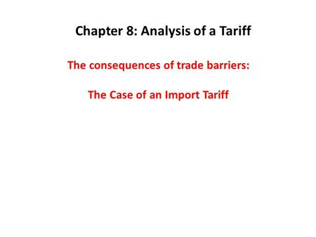 The consequences of trade barriers: The Case of an Import Tariff Chapter 8: Analysis of a Tariff.