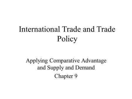 International Trade and Trade Policy Applying Comparative Advantage and Supply and Demand Chapter 9.