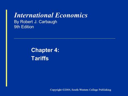 Copyright ©2004, South-Western College Publishing International Economics By Robert J. Carbaugh 9th Edition Chapter 4: Tariffs.
