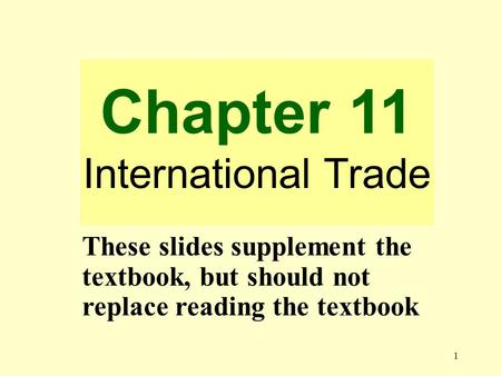 1 Chapter 11 International Trade These slides supplement the textbook, but should not replace reading the textbook.