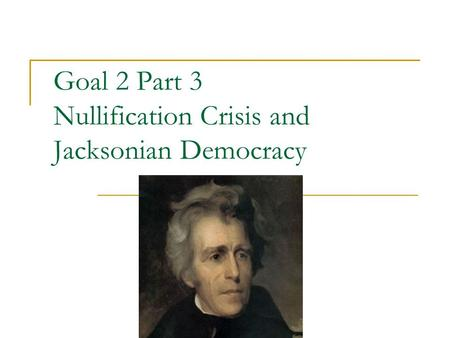 Goal 2 Part 3 Nullification Crisis and Jacksonian Democracy.