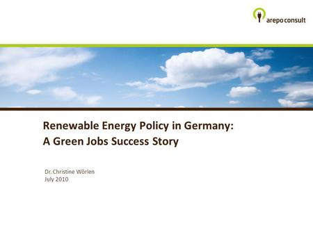 Dr. Christine Wörlen July 2010 Renewable Energy Policy in Germany: A Green Jobs Success Story.