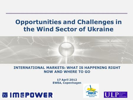 Opportunities and Challenges in the Wind Sector of Ukraine INTERNATIONAL MARKETS: WHAT IS HAPPENING RIGHT NOW AND WHERE TO GO 17 April 2012 EWEA, Copenhagen.