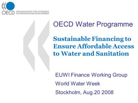 OECD Water Programme Sustainable Financing to Ensure Affordable Access to Water and Sanitation EUWI Finance Working Group World Water Week Stockholm, Aug.20.