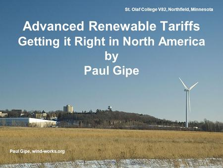 St. Olaf College V82, Northfield, Minnesota Advanced Renewable Tariffs Getting it Right in North America by Paul Gipe Paul Gipe, wind-works.org.