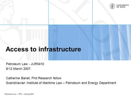 Petroleum Law – TPA – Spring 2007 Access to infrastructure Petroleum Law - JUR5410 8/12 March 2007. Catherine Banet, Phd Research fellow Scandinavian Institute.