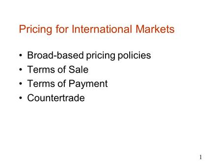 1 Pricing for International Markets Broad-based pricing policies Terms of Sale Terms of Payment Countertrade.