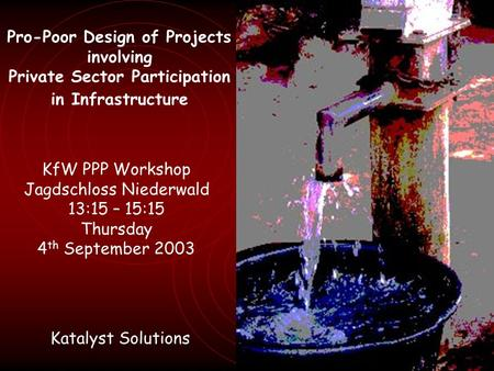 Pro-Poor Design of Projects involving Private Sector Participation in Infrastructure KfW PPP Workshop Jagdschloss Niederwald 13:15 – 15:15 Thursday 4 th.