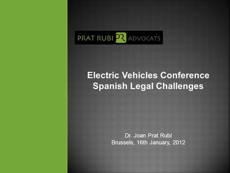 Electric Vehicles Conference Spanish Legal Challenges Dr. Joan Prat Rubí Brussels, 16th January, 2012.