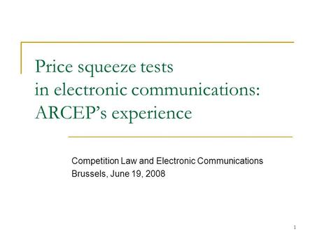 1 Price squeeze tests in electronic communications: ARCEPs experience Competition Law and Electronic Communications Brussels, June 19, 2008.