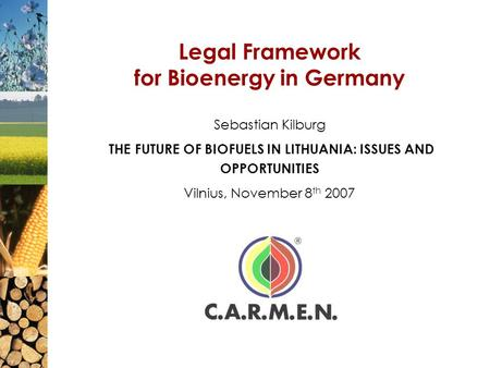 Legal Framework for Bioenergy in Germany Sebastian Kilburg THE FUTURE OF BIOFUELS IN LITHUANIA: ISSUES AND OPPORTUNITIES Vilnius, November 8 th 2007.