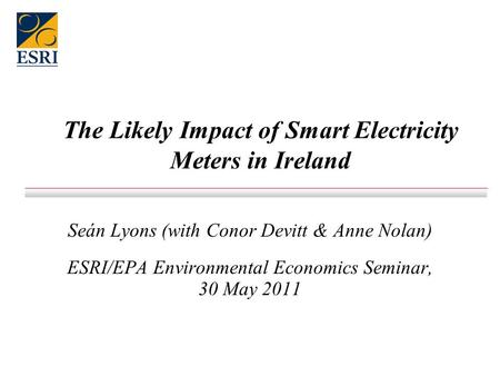 The Likely Impact of Smart Electricity Meters in Ireland Seán Lyons (with Conor Devitt & Anne Nolan) ESRI/EPA Environmental Economics Seminar, 30 May 2011.