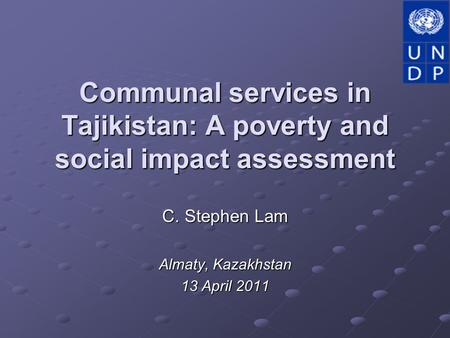 Communal services in Tajikistan: A poverty and social impact assessment C. Stephen Lam Almaty, Kazakhstan 13 April 2011.