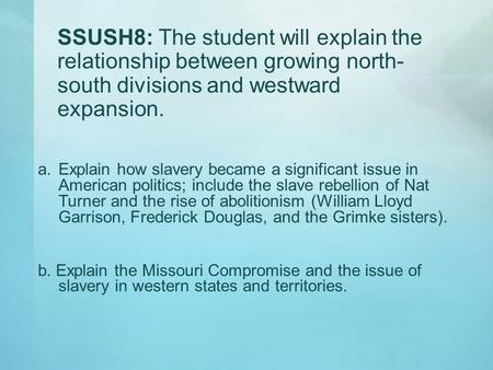 SSUSH8: The student will explain the relationship between growing north-south divisions and westward expansion. Explain how slavery became a significant.
