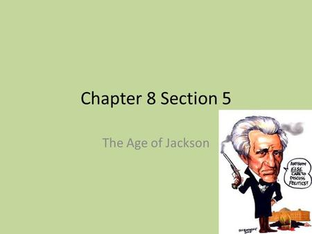 Chapter 8 Section 5 The Age of Jackson.