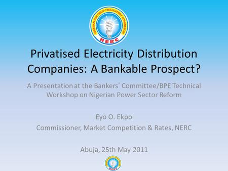 Privatised Electricity Distribution Companies: A Bankable Prospect? A Presentation at the Bankers Committee/BPE Technical Workshop on Nigerian Power Sector.