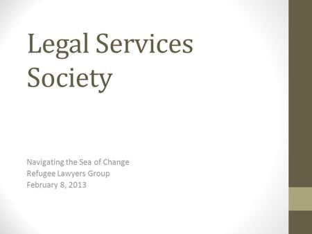 Legal Services Society Navigating the Sea of Change Refugee Lawyers Group February 8, 2013.
