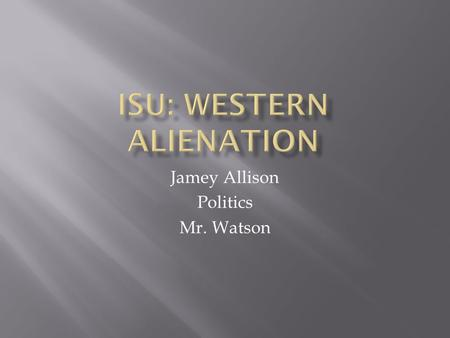 Jamey Allison Politics Mr. Watson. Western Alienation is a phenomenon unique to Canadian politics. It is rooted in the belief that Canadian politics does.