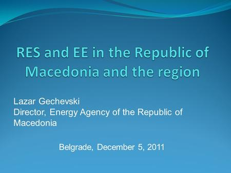 Lazar Gechevski Director, Energy Agency of the Republic of Macedonia Belgrade, December 5, 2011.