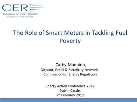 The Role of Smart Meters in Tackling Fuel Poverty Cathy Mannion, Director, Retail & Electricity Networks Commission for Energy Regulation Energy Action.