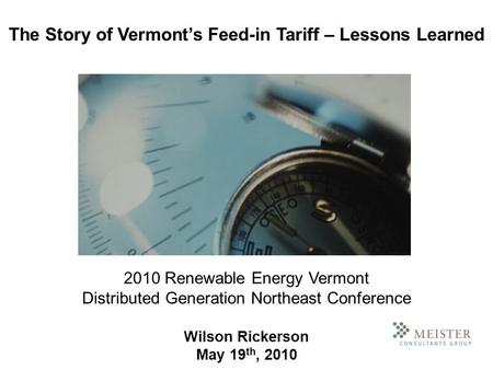 2010 Renewable Energy Vermont Distributed Generation Northeast Conference Wilson Rickerson May 19 th, 2010 The Story of Vermonts Feed-in Tariff – Lessons.
