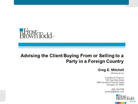 Advising the Client Buying From or Selling to a Party in a Foreign Country Greg E. Mitchell Attorney at Law Frost Brown Todd LLC 250 West Main Street 2800.