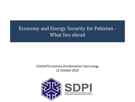 Economy and Energy Security for Pakistan - What lies ahead COMSATS Institute of Information Technology 12 October 2013.