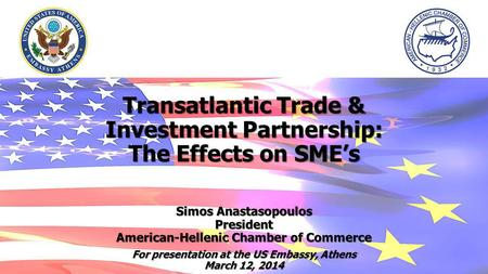 Transatlantic Trade & Investment Partnership: The Effects on SMEs Simos Anastasopoulos President American-Hellenic Chamber of Commerce For presentation.