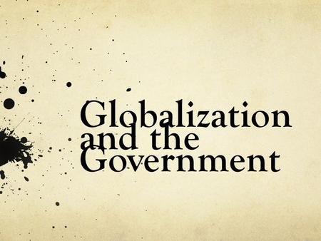 Globalization and the Government. The basis of globalization Globalization is an ongoing process of the change of culture, economy, and society through.