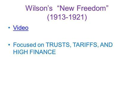 Wilsons New Freedom (1913-1921) Video Focused on TRUSTS, TARIFFS, AND HIGH FINANCE.