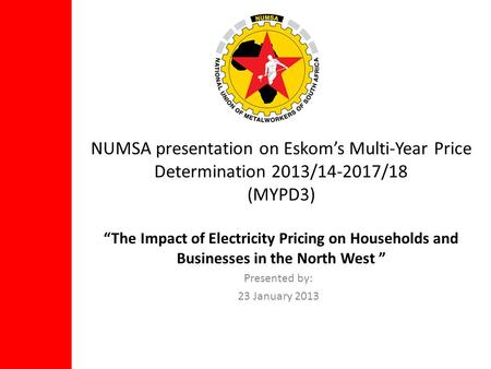 NUMSA presentation on Eskoms Multi-Year Price Determination 2013/14-2017/18 (MYPD3) The Impact of Electricity Pricing on Households and Businesses in the.