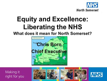 Equity and Excellence: Liberating the NHS What does it mean for North Somerset? Chris Born Chief Executive.