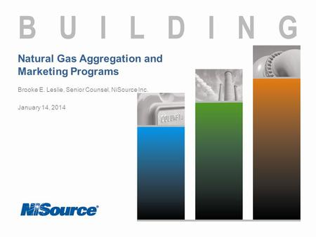 Natural Gas Aggregation and Marketing Programs Brooke E. Leslie, Senior Counsel, NiSource Inc. January 14, 2014.