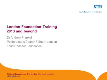The Local Education and Training Board for South London London Foundation Training 2013 and beyond Dr Andrew Frankel.