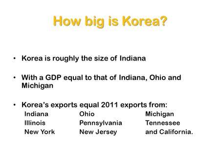 How big is Korea? Korea is roughly the size of Indiana With a GDP equal to that of Indiana, Ohio and Michigan Koreas exports equal 2011 exports from: Indiana.