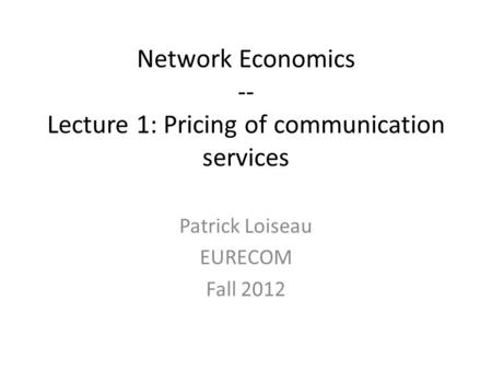 Network Economics -- Lecture 1: Pricing of communication services Patrick Loiseau EURECOM Fall 2012.