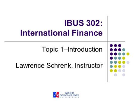 IBUS 302: International Finance Topic 1–Introduction Lawrence Schrenk, Instructor.