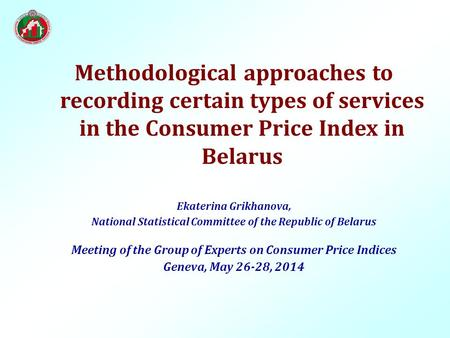 Methodological approaches to recording certain types of services in the Consumer Price Index in Belarus Ekaterina Grikhanova, National Statistical Committee.
