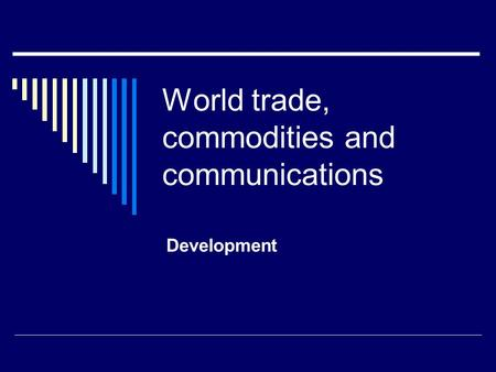 World trade, commodities and communications Development.
