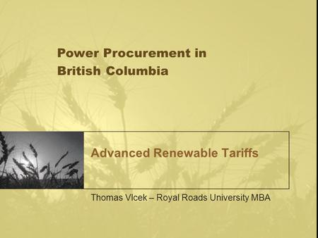 Advanced Renewable Tariffs Thomas Vlcek – Royal Roads University MBA Power Procurement in British Columbia.
