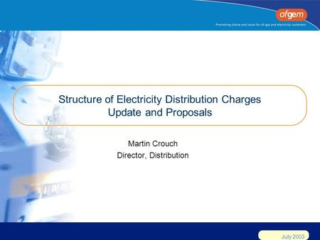 July 2003 Structure of Electricity Distribution Charges Update and Proposals Martin Crouch Director, Distribution.
