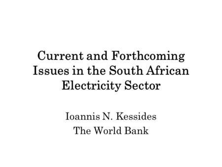 Current and Forthcoming Issues in the South African Electricity Sector Ioannis N. Kessides The World Bank.