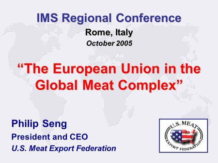 1 Philip Seng President and CEO U.S. Meat Export Federation IMS Regional Conference Rome, Italy October 2005 The European Union in the Global Meat Complex.