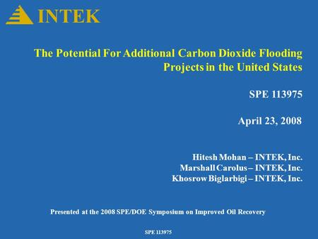 SPE 113975 The Potential For Additional Carbon Dioxide Flooding Projects in the United States SPE 113975 April 23, 2008 Hitesh Mohan – INTEK, Inc. Marshall.